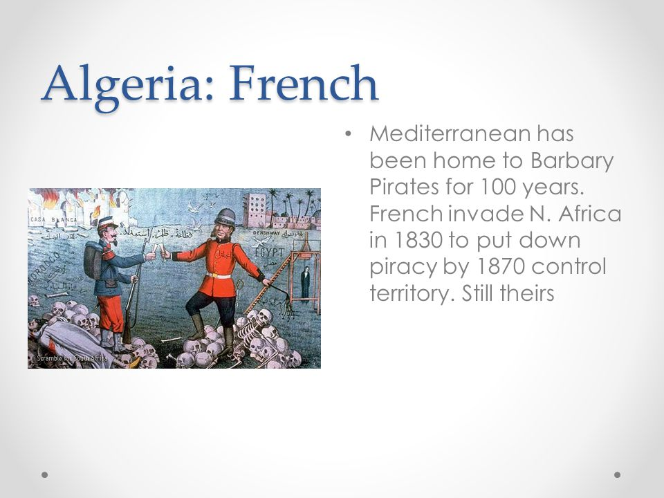 Algeria: French Mediterranean has been home to Barbary Pirates for 100 years. French invade N. Africa in 1830 to put down piracy by 1870 control terri
