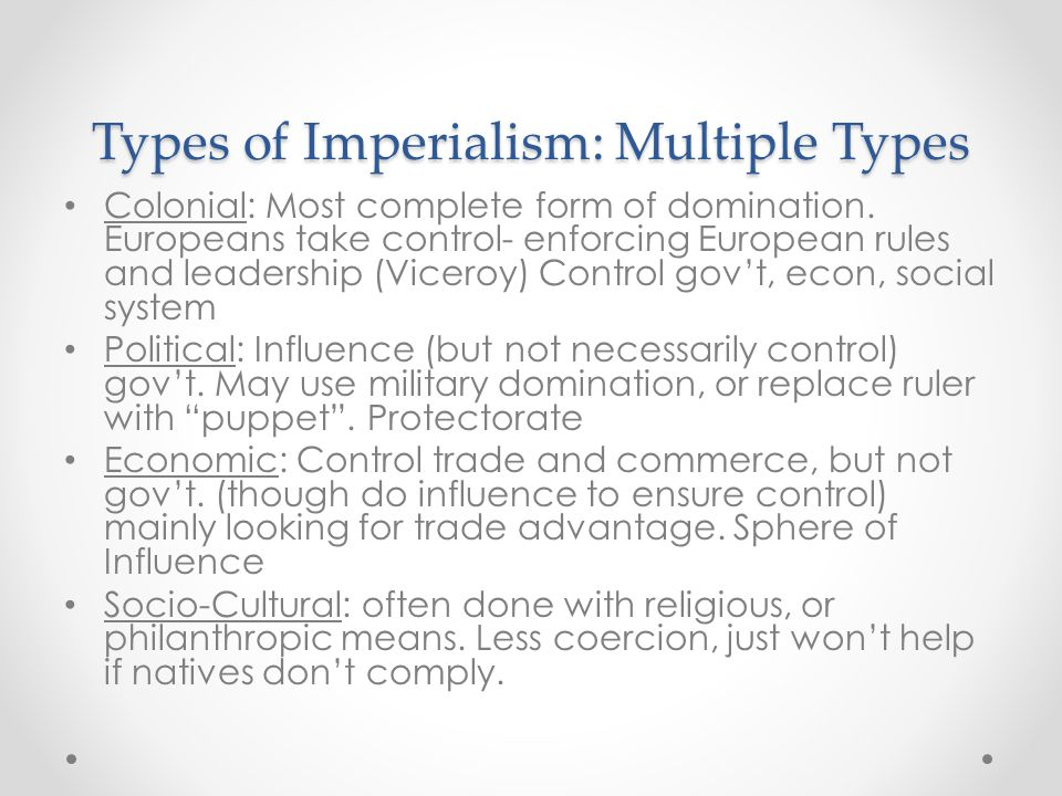 Types of Imperialism: Multiple Types Colonial: Most complete form of domination. Europeans take control- enforcing European rules and leadership (Vice