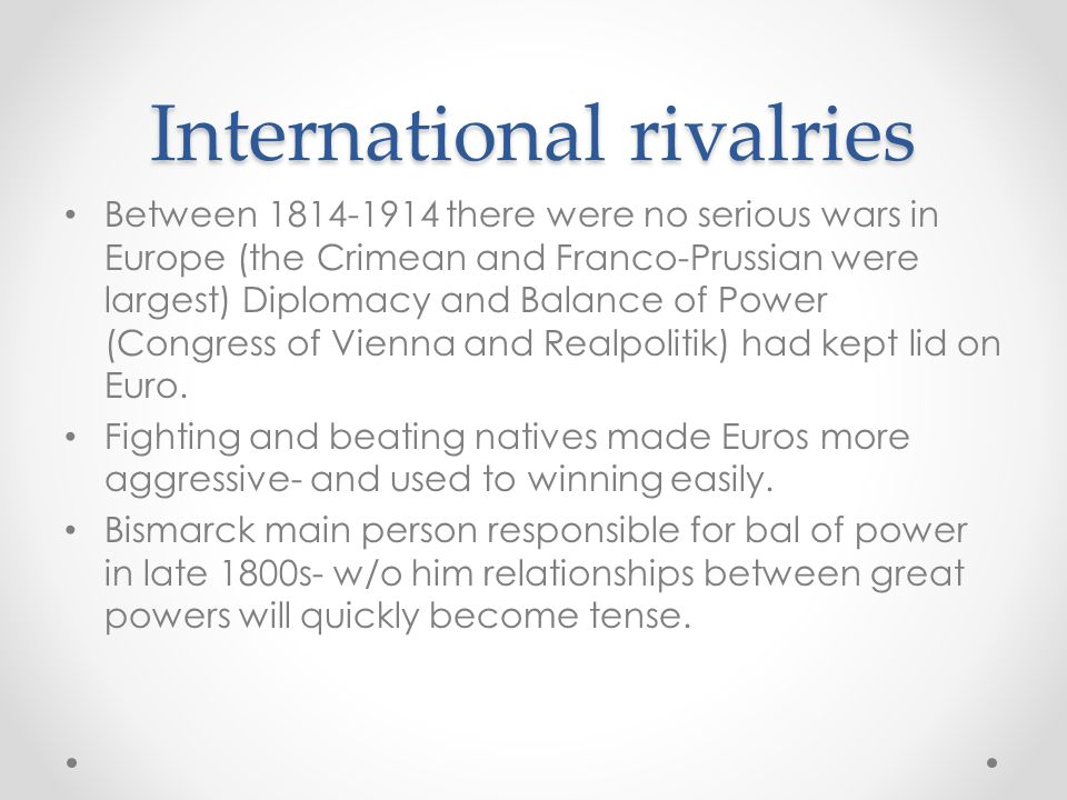 International rivalries Between 1814-1914 there were no serious wars in Europe (the Crimean and Franco-Prussian were largest) Diplomacy and Balance of