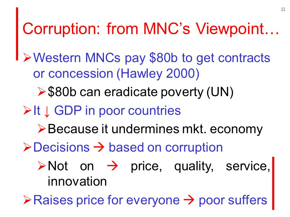 Corruption: from MNC's Viewpoint…  Western MNCs pay $80b to get contracts or concession (Hawley 2000)  $80b can eradicate poverty (UN)  It ↓ GDP in poor countries  Because it undermines mkt.