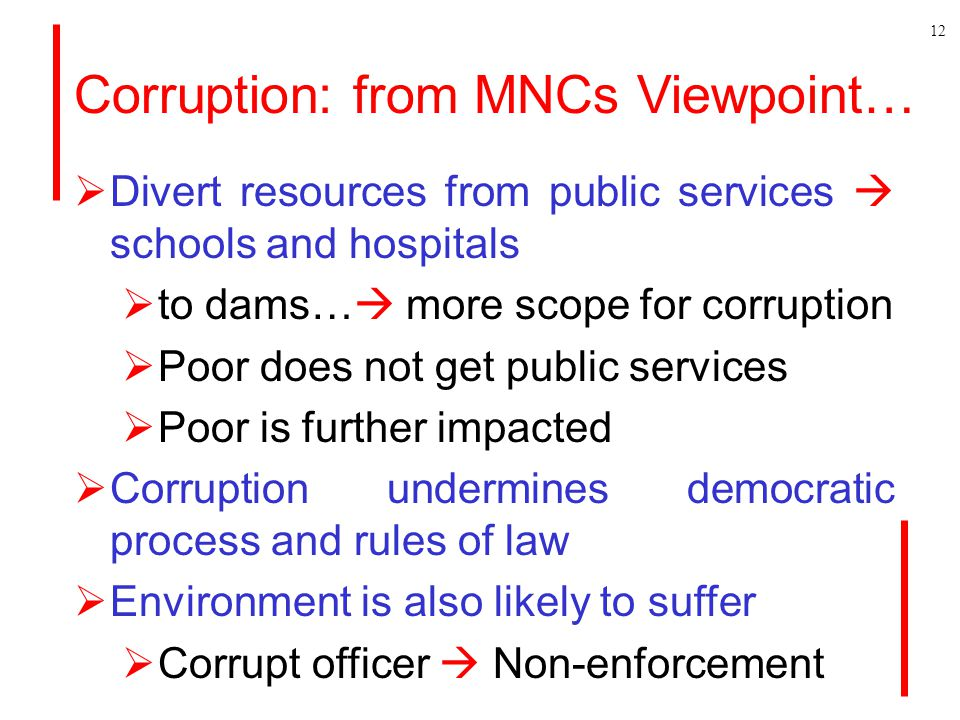 Corruption: from MNCs Viewpoint…  Divert resources from public services  schools and hospitals  to dams…  more scope for corruption  Poor does not get public services  Poor is further impacted  Corruption undermines democratic process and rules of law  Environment is also likely to suffer  Corrupt officer  Non-enforcement 12