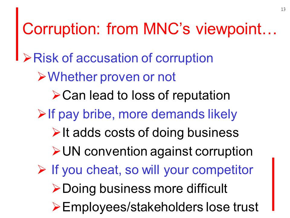 Corruption: from MNC's viewpoint…  Risk of accusation of corruption  Whether proven or not  Can lead to loss of reputation  If pay bribe, more demands likely  It adds costs of doing business  UN convention against corruption  If you cheat, so will your competitor  Doing business more difficult  Employees/stakeholders lose trust 13