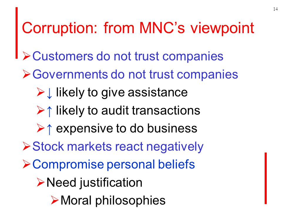 Corruption: from MNC's viewpoint  Customers do not trust companies  Governments do not trust companies  ↓ likely to give assistance  ↑ likely to audit transactions  ↑ expensive to do business  Stock markets react negatively  Compromise personal beliefs  Need justification  Moral philosophies 14