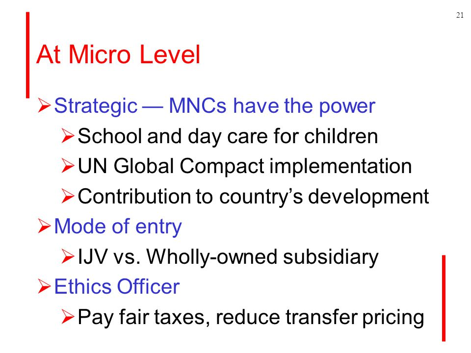 At Micro Level  Strategic — MNCs have the power  School and day care for children  UN Global Compact implementation  Contribution to country's development  Mode of entry  IJV vs.