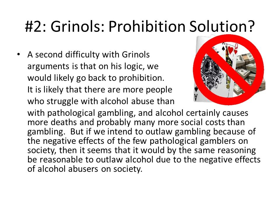 Prohibition is Unlikely: Throughout history, Every society that has allowed casinos to cater to local customers has eventually outlawed gambling. (Rose) In jurisdictions with significant gambling investments, the prospects of returning to a regime of criminal proscription are remote.