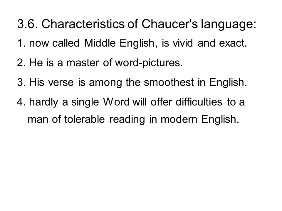3.6. Characteristics of Chaucer's language: 1. now called Middle English, is vivid and exact. 2. He is a master of word-pictures. 3. His verse is amon
