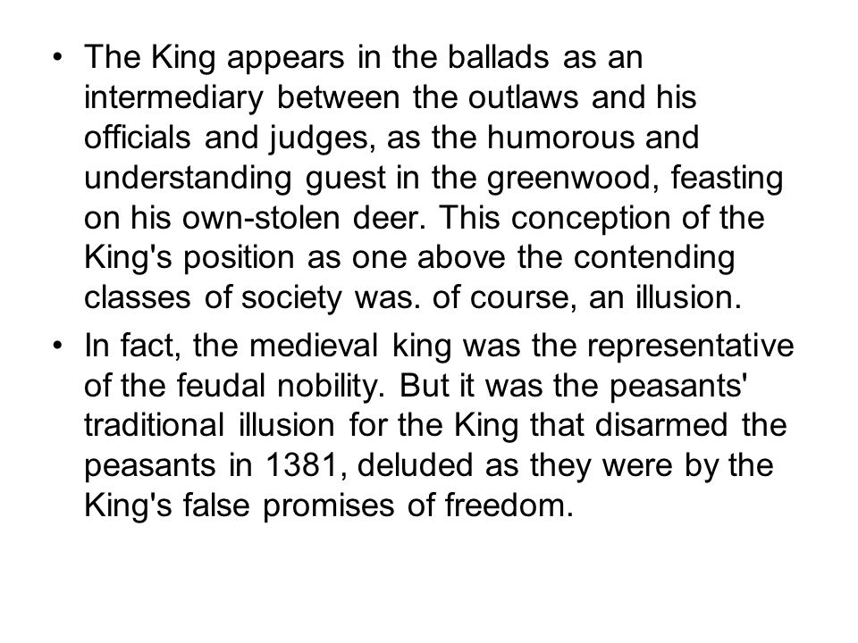 The King appears in the ballads as an intermediary between the outlaws and his officials and judges, as the humorous and understanding guest in the gr