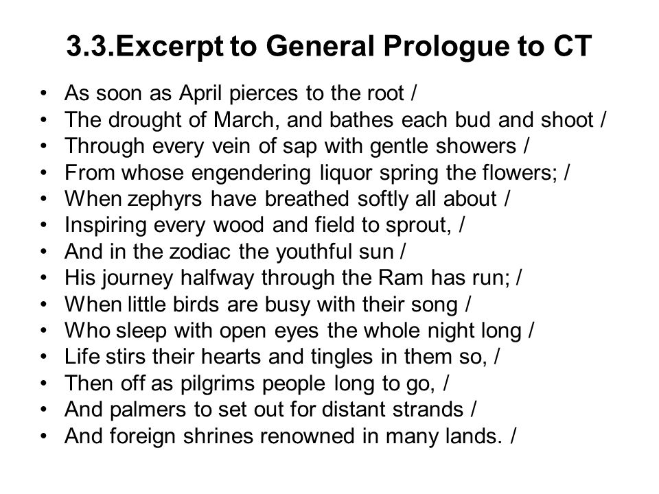 3.3.Excerpt to General Prologue to CT As soon as April pierces to the root / The drought of March, and bathes each bud and shoot / Through every vein