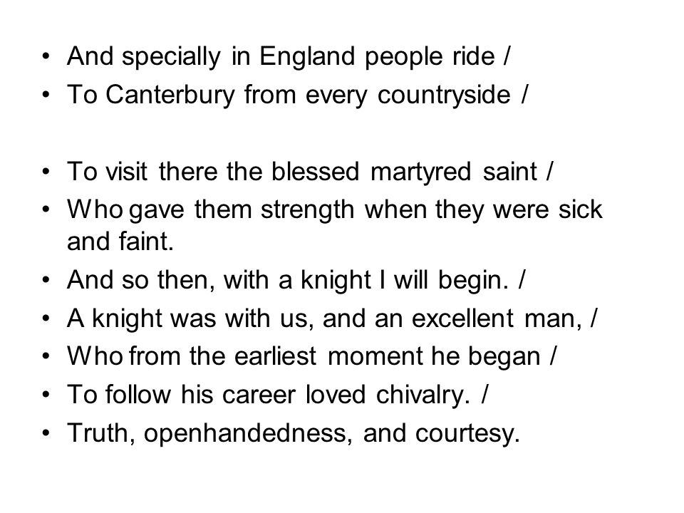 And specially in England people ride / To Canterbury from every countryside / To visit there the blessed martyred saint / Who gave them strength when