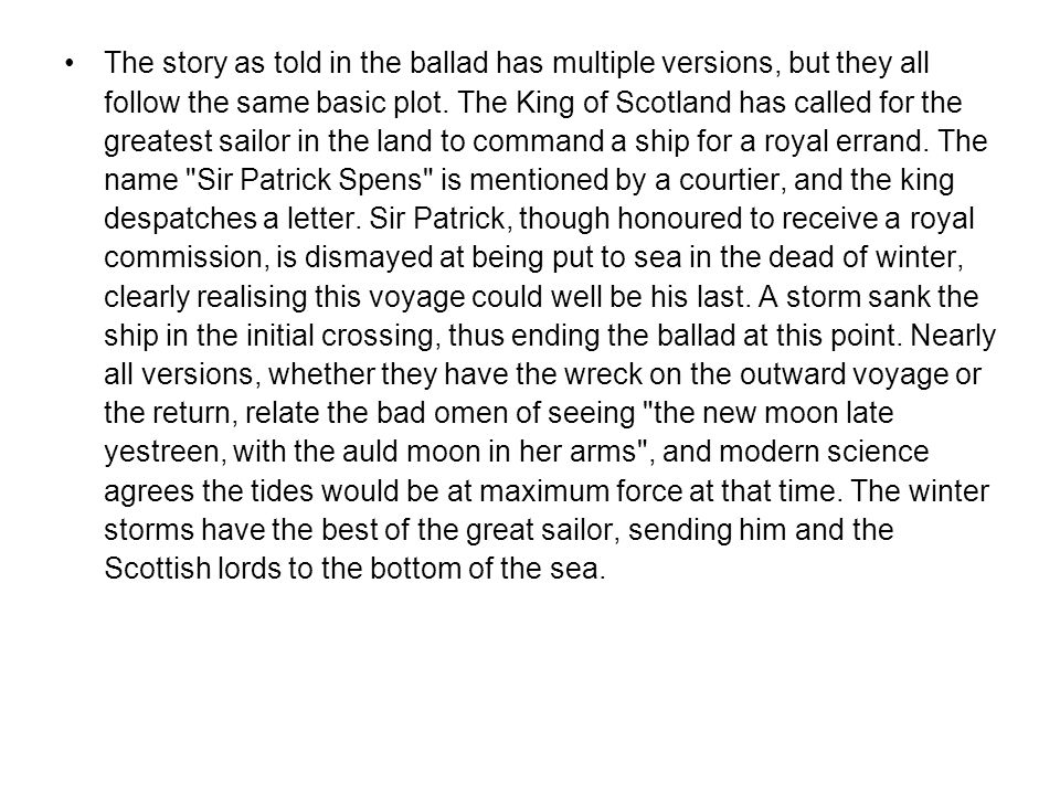 The story as told in the ballad has multiple versions, but they all follow the same basic plot. The King of Scotland has called for the greatest sailo