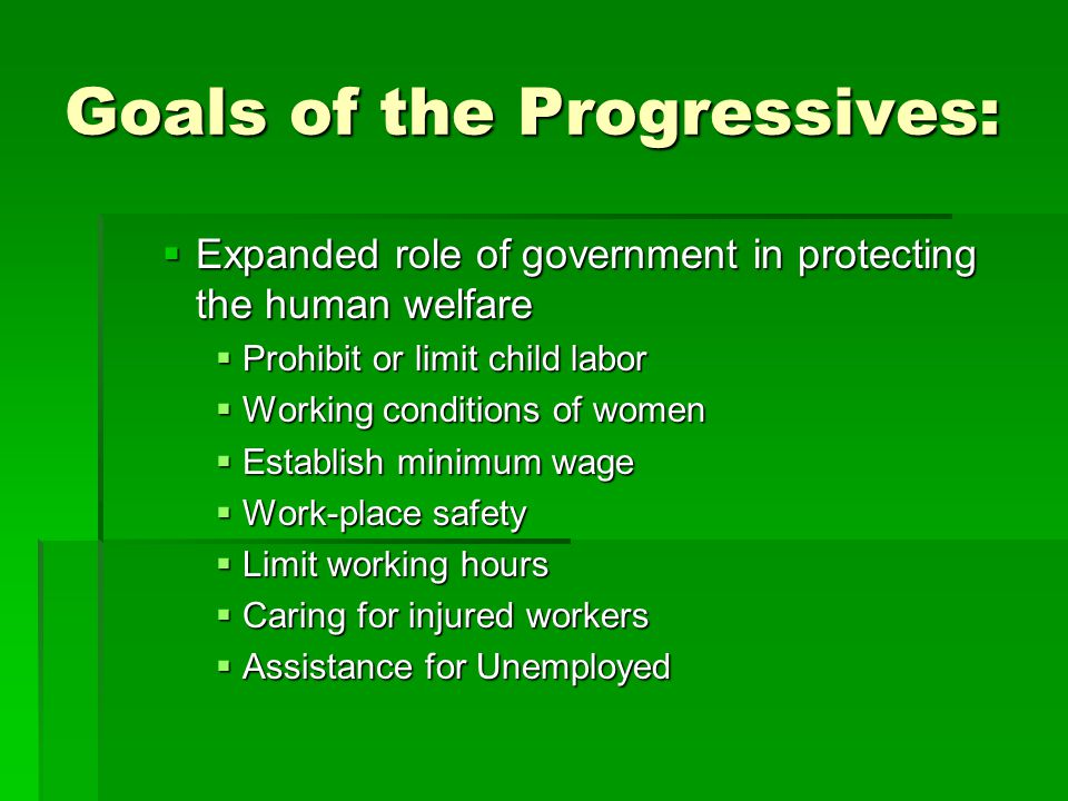 Goals of the Progressives:  Expanded role of government in protecting the human welfare  Prohibit or limit child labor  Working conditions of women  Establish minimum wage  Work-place safety  Limit working hours  Caring for injured workers  Assistance for Unemployed