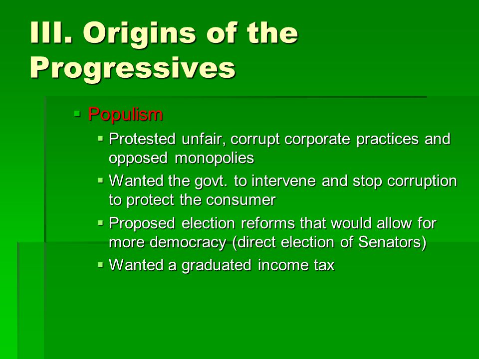 III. Origins of the Progressives  Populism  Protested unfair, corrupt corporate practices and opposed monopolies  Wanted the govt. to intervene and