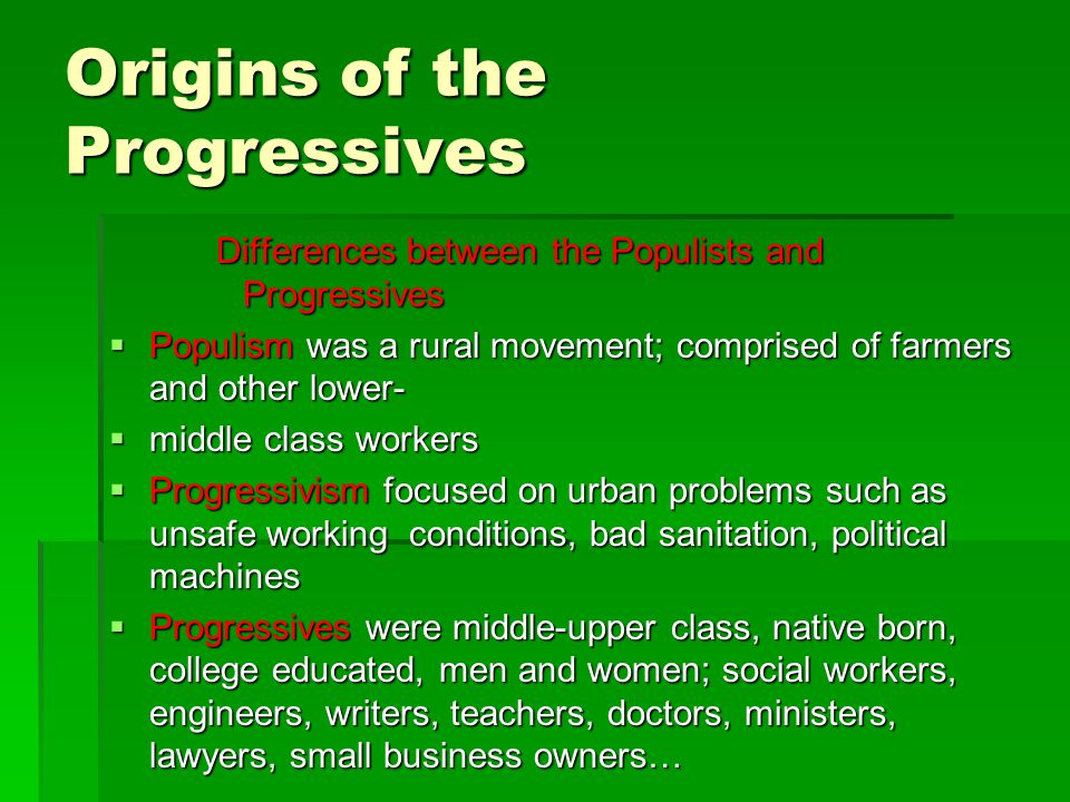 Origins of the Progressives Differences between the Populists and Progressives  Populism was a rural movement; comprised of farmers and other lower-  middle class workers  Progressivism focused on urban problems such as unsafe working conditions, bad sanitation, political machines  Progressives were middle-upper class, native born, college educated, men and women; social workers, engineers, writers, teachers, doctors, ministers, lawyers, small business owners…