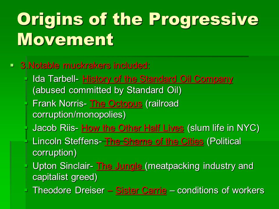 Origins of the Progressive Movement  3.Notable muckrakers included:  Ida Tarbell- History of the Standard Oil Company (abused committed by Standard Oil)  Frank Norris- The Octopus (railroad corruption/monopolies)  Jacob Riis- How the Other Half Lives (slum life in NYC)  Lincoln Steffens- The Shame of the Cities (Political corruption)  Upton Sinclair- The Jungle (meatpacking industry and capitalist greed)  Theodore Dreiser – Sister Carrie – conditions of workers