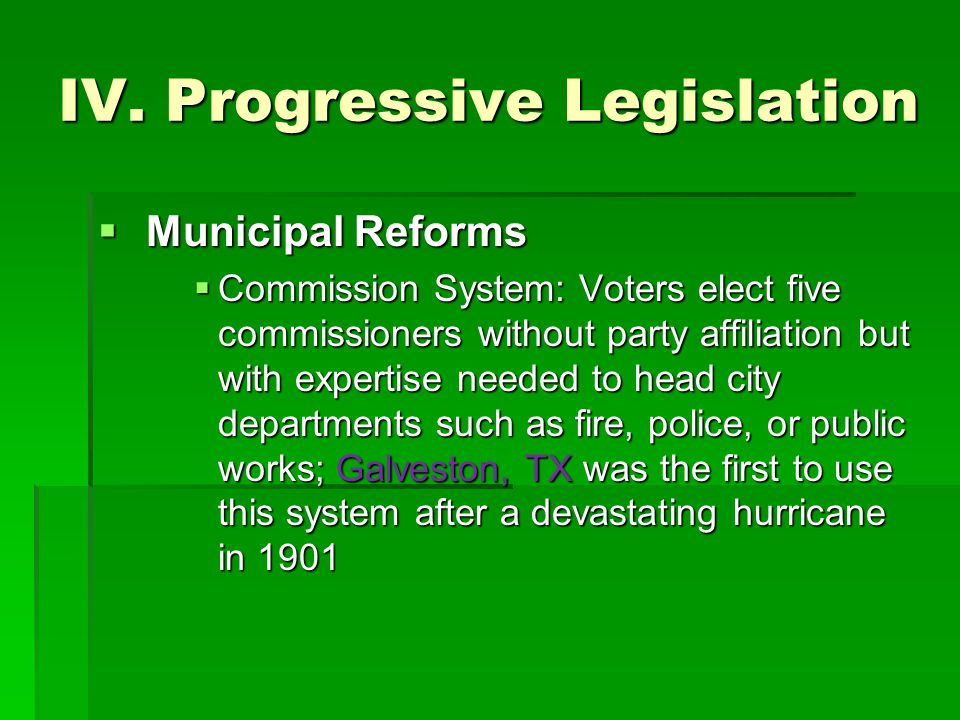 IV. Progressive Legislation  Municipal Reforms  Commission System: Voters elect five commissioners without party affiliation but with expertise need