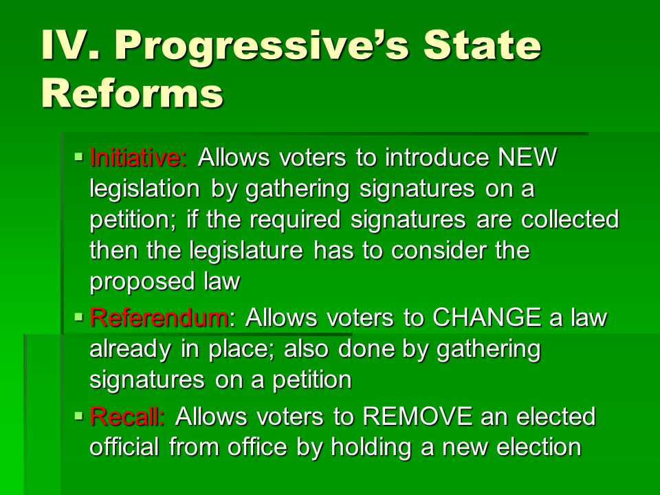 IV. Progressive's State Reforms  Initiative: Allows voters to introduce NEW legislation by gathering signatures on a petition; if the required signat