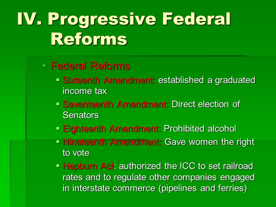 IV. Progressive Federal Reforms  Federal Reforms  Sixteenth Amendment: established a graduated income tax  Seventeenth Amendment: Direct election o