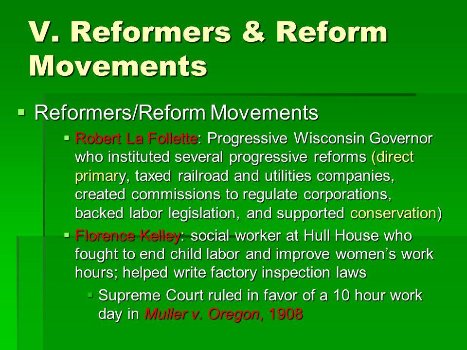V. Reformers & Reform Movements  Reformers/Reform Movements  Robert La Follette: Progressive Wisconsin Governor who instituted several progressive r