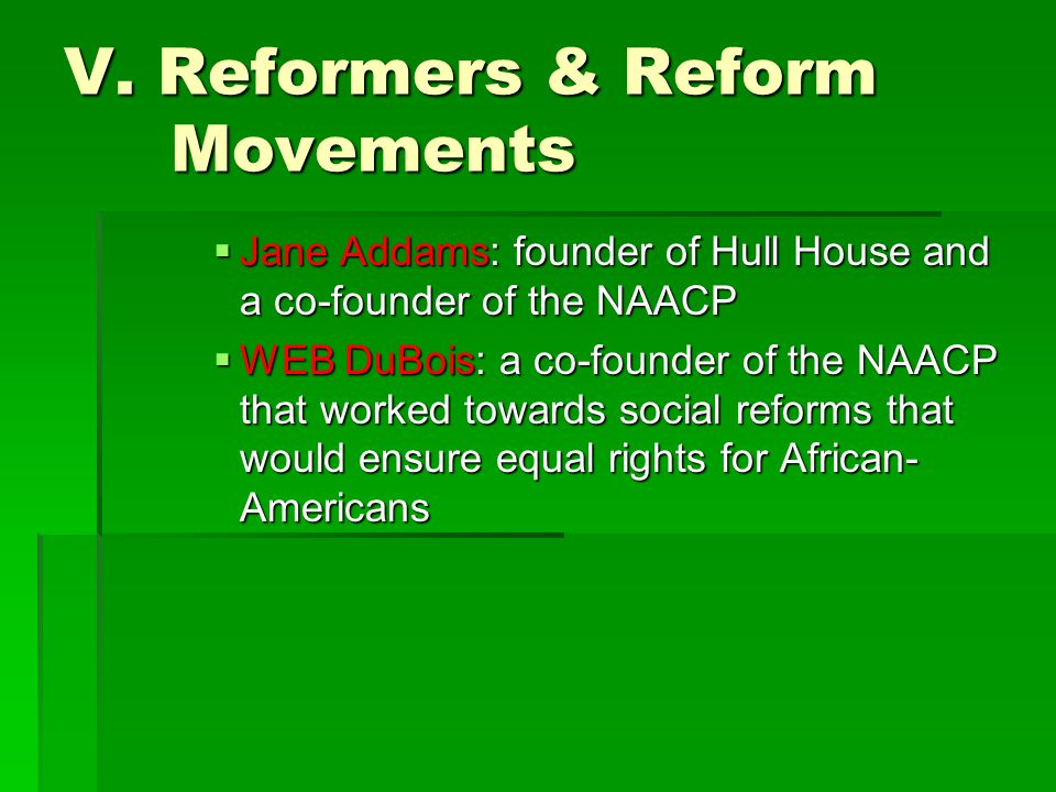 V. Reformers & Reform Movements  Jane Addams: founder of Hull House and a co-founder of the NAACP  WEB DuBois: a co-founder of the NAACP that worked