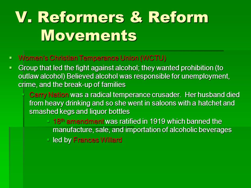 V. Reformers & Reform Movements  Women's Christian Temperance Union (WCTU)  Group that led the fight against alcohol; they wanted prohibition (to ou