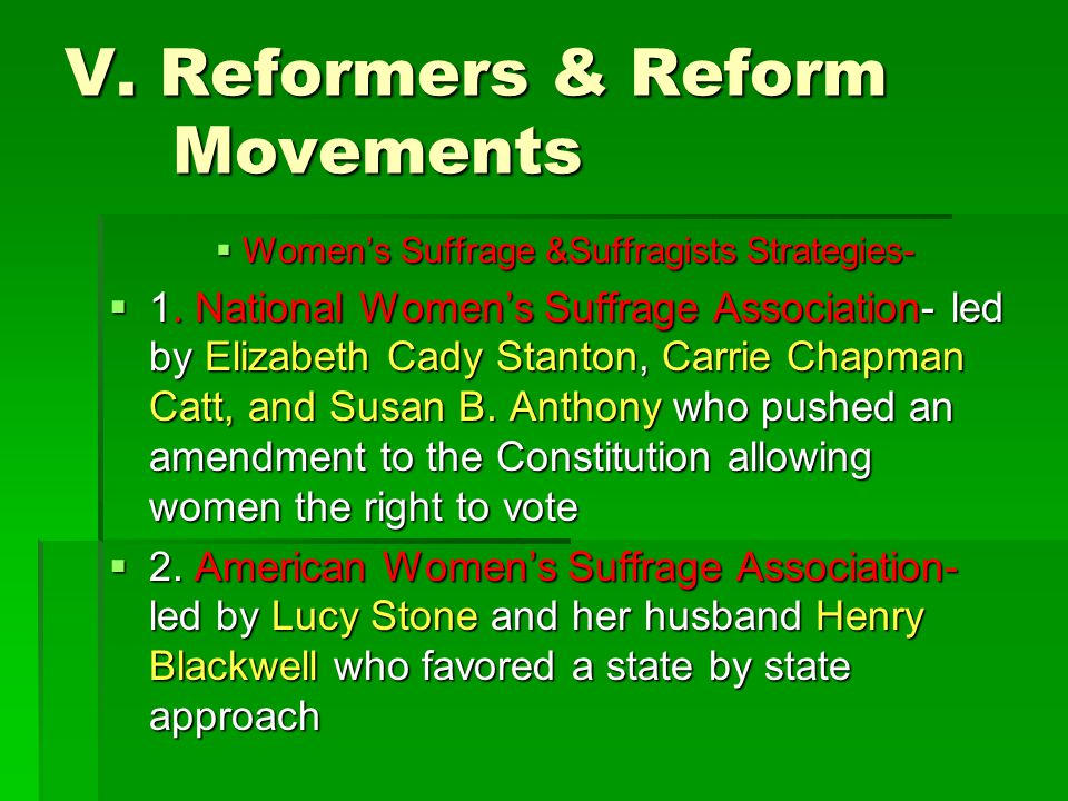 V. Reformers & Reform Movements  Women's Suffrage &Suffragists Strategies-  1. National Women's Suffrage Association- led by Elizabeth Cady Stanton,