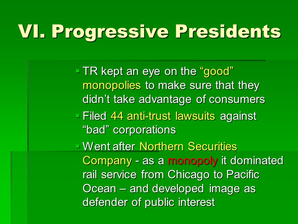 """VI. Progressive Presidents  TR kept an eye on the """"good"""" monopolies to make sure that they didn't take advantage of consumers  Filed 44 anti-trust l"""