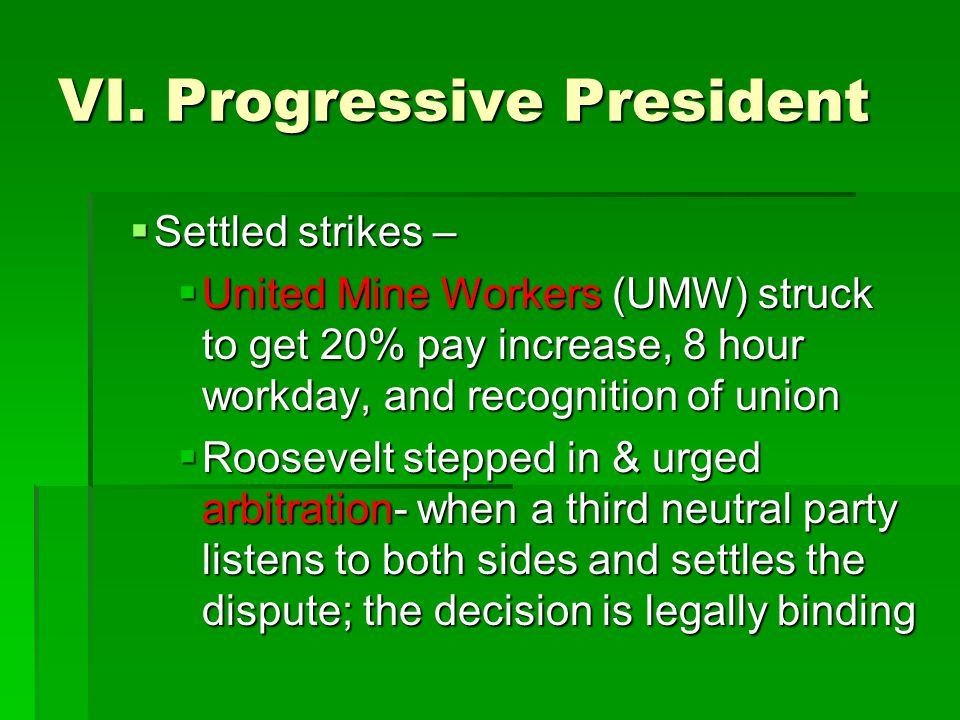 VI. Progressive President  Settled strikes –  United Mine Workers (UMW) struck to get 20% pay increase, 8 hour workday, and recognition of union  R