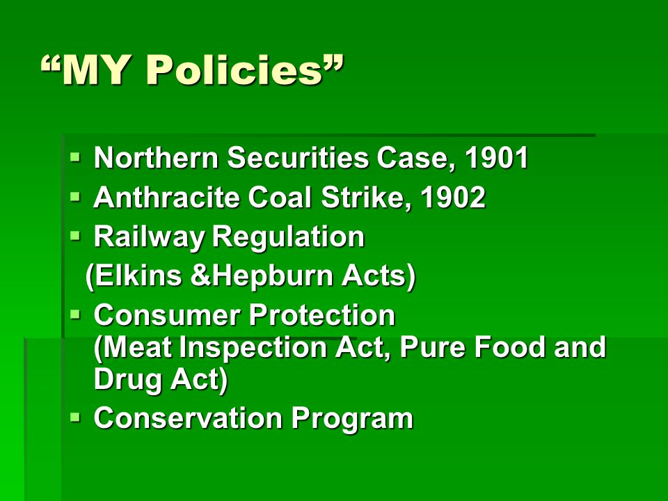 MY Policies  Northern Securities Case, 1901  Anthracite Coal Strike, 1902  Railway Regulation (Elkins &Hepburn Acts) (Elkins &Hepburn Acts)  Consumer Protection (Meat Inspection Act, Pure Food and Drug Act)  Conservation Program