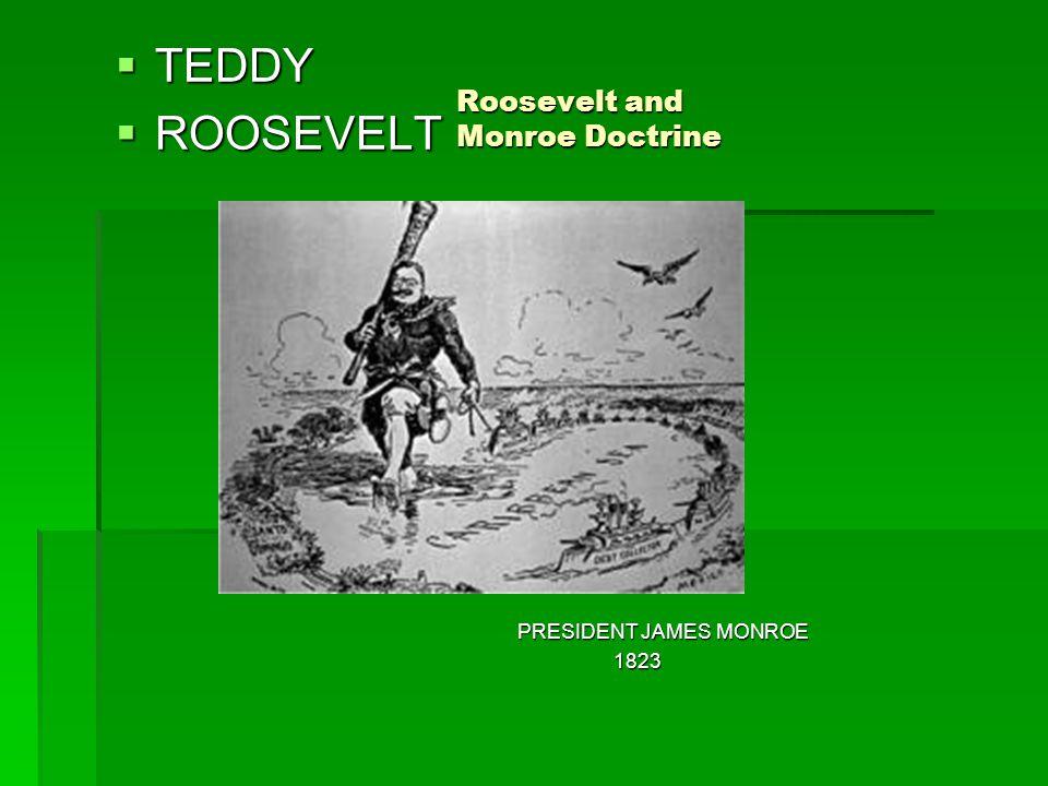 Roosevelt and Monroe Doctrine PRESIDENT JAMES MONROE 1823 1823  TEDDY  ROOSEVELT