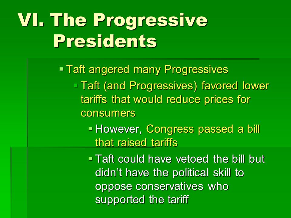 VI. The Progressive Presidents  Taft angered many Progressives  Taft (and Progressives) favored lower tariffs that would reduce prices for consumers