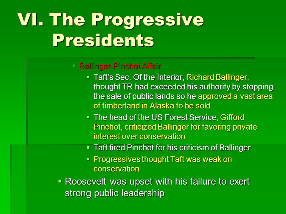 VI. The Progressive Presidents  Ballinger-Pinchot Affair  Taft's Sec. Of the Interior, Richard Ballinger, thought TR had exceeded his authority by s