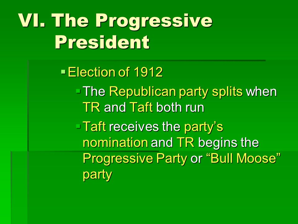 VI. The Progressive President  Election of 1912  The Republican party splits when TR and Taft both run  Taft receives the party's nomination and TR