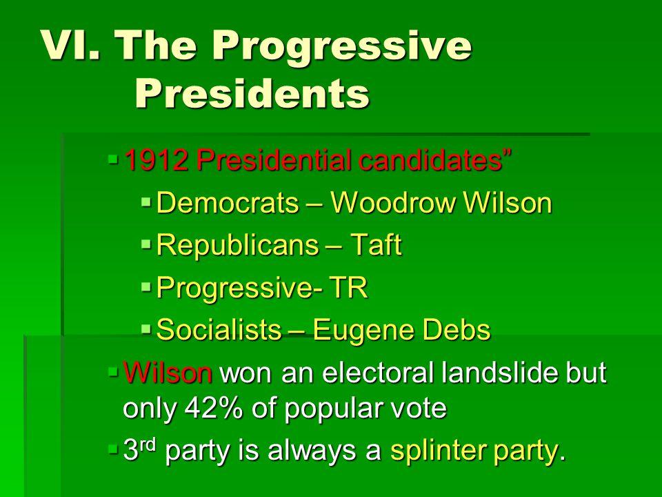 "VI. The Progressive Presidents  1912 Presidential candidates""  Democrats – Woodrow Wilson  Republicans – Taft  Progressive- TR  Socialists – Euge"