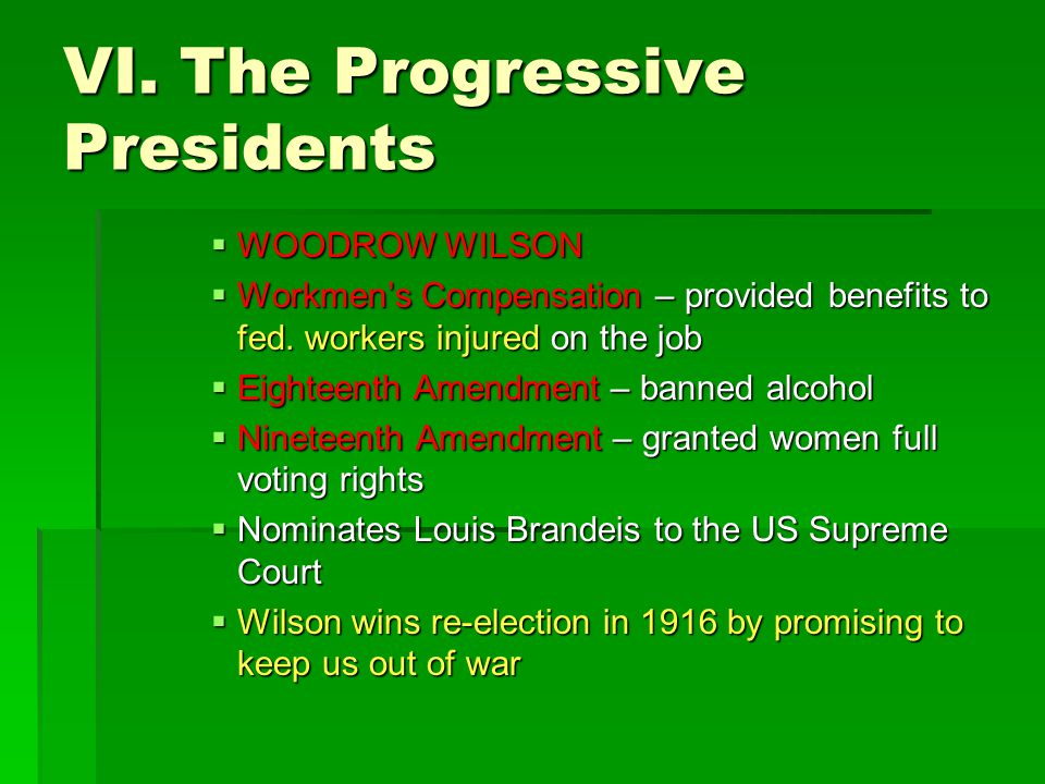 VI. The Progressive Presidents  WOODROW WILSON  Workmen's Compensation – provided benefits to fed. workers injured on the job  Eighteenth Amendment