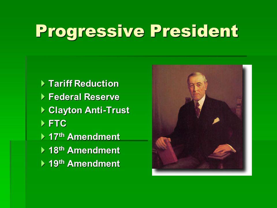 Progressive President  Tariff Reduction  Federal Reserve  Clayton Anti-Trust  FTC  17 th Amendment  18 th Amendment  19 th Amendment