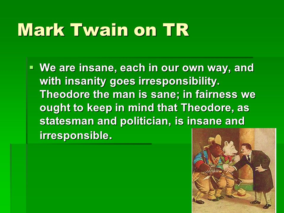 Mark Twain on TR  We are insane, each in our own way, and with insanity goes irresponsibility.