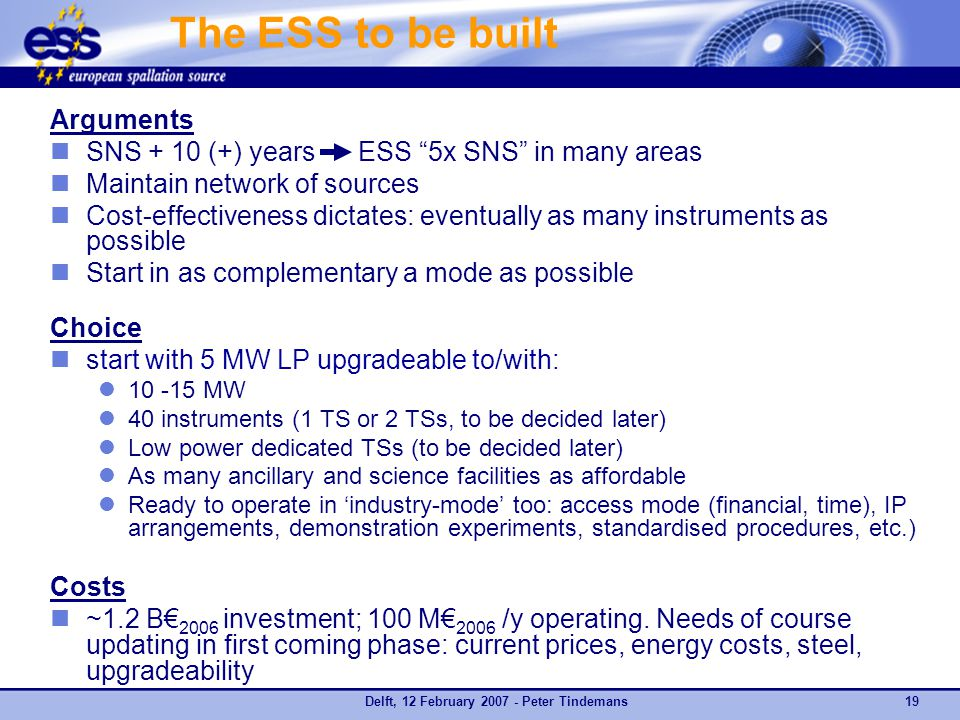 Delft, 12 February 2007 - Peter Tindemans19 The ESS to be built Arguments SNS + 10 (+) years ESS 5x SNS in many areas Maintain network of sources Cost-effectiveness dictates: eventually as many instruments as possible Start in as complementary a mode as possible Choice start with 5 MW LP upgradeable to/with: 10 -15 MW 40 instruments (1 TS or 2 TSs, to be decided later) Low power dedicated TSs (to be decided later) As many ancillary and science facilities as affordable Ready to operate in 'industry-mode' too: access mode (financial, time), IP arrangements, demonstration experiments, standardised procedures, etc.) Costs ~1.2 B€ 2006 investment; 100 M€ 2006 /y operating.