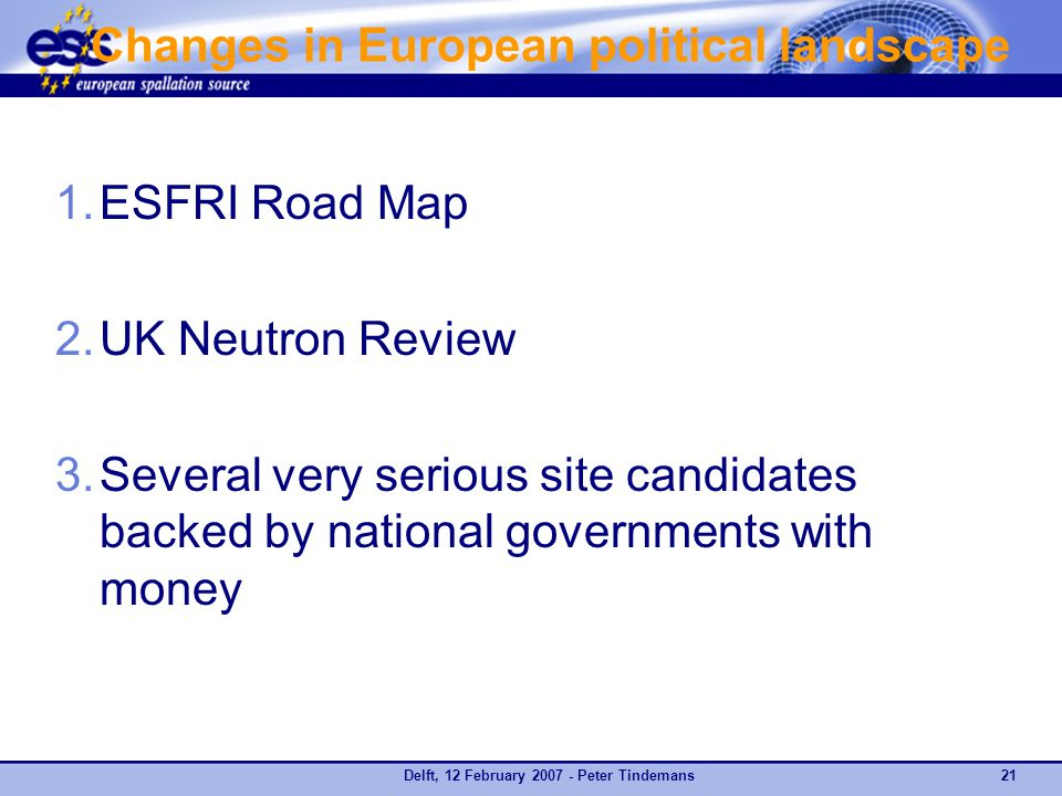 Delft, 12 February 2007 - Peter Tindemans21 Changes in European political landscape 1.ESFRI Road Map 2.UK Neutron Review 3.Several very serious site candidates backed by national governments with money