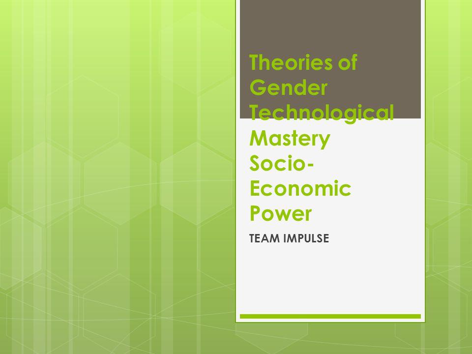 Theories of Gender Technological Mastery Socio- Economic Power TEAM IMPULSE