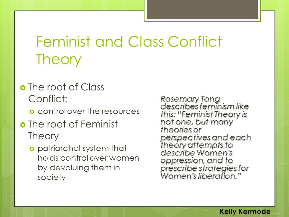 Feminist and Class Conflict Theory  The root of Class Conflict:  control over the resources  The root of Feminist Theory  patriarchal system that holds control over women by devaluing them in society Rosemary Tong describes feminism like this: Feminist Theory is not one, but many theories or perspectives and each theory attempts to describe Women s oppression, and to prescribe strategies for Women s liberation. Kelly Kermode