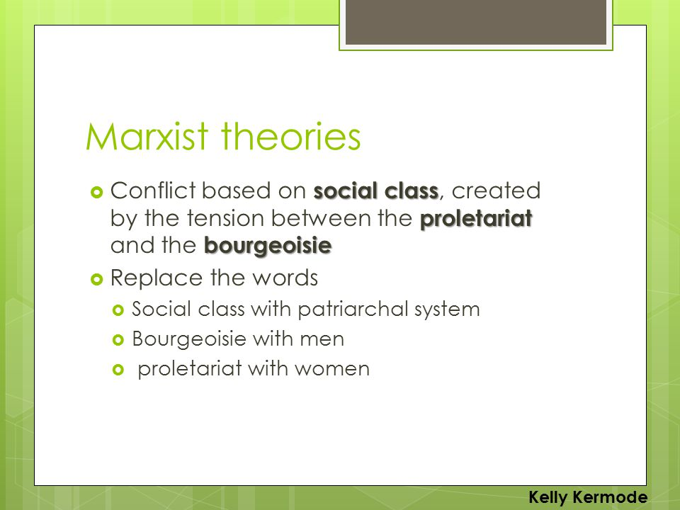 Marxist theories social class proletariat bourgeoisie  Conflict based on social class, created by the tension between the proletariat and the bourgeoisie  Replace the words  Social class with patriarchal system  Bourgeoisie with men  proletariat with women Kelly Kermode