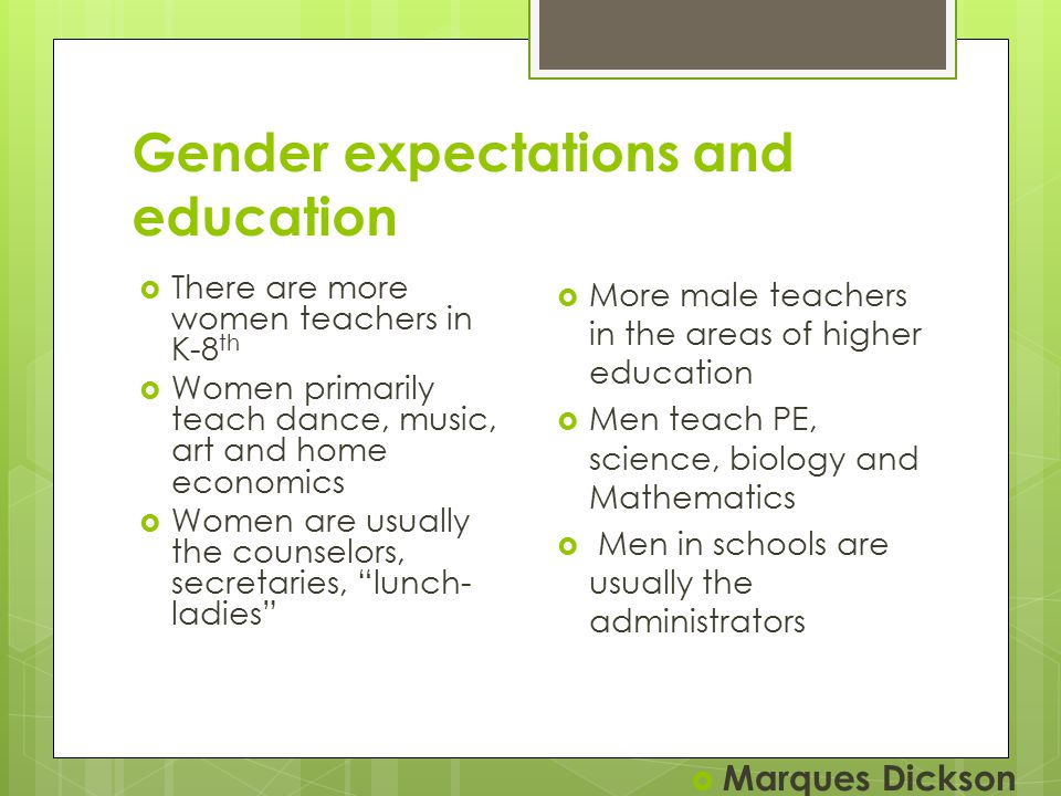 Gender expectations and education  There are more women teachers in K-8 th  Women primarily teach dance, music, art and home economics  Women are usually the counselors, secretaries, lunch- ladies  More male teachers in the areas of higher education  Men teach PE, science, biology and Mathematics  Men in schools are usually the administrators  Marques Dickson
