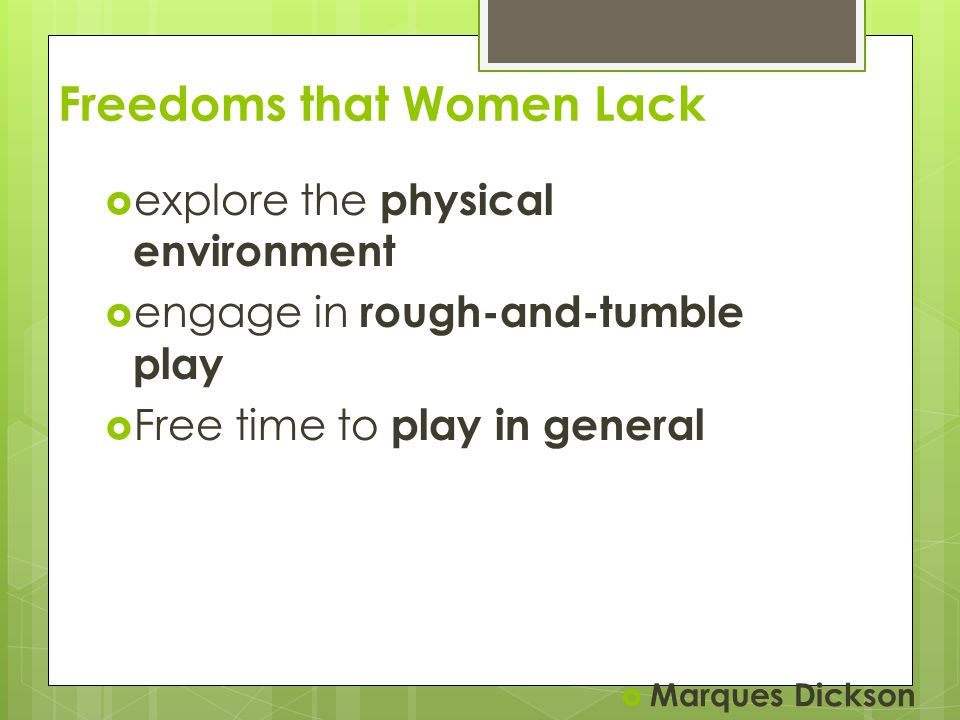 Freedoms that Women Lack  explore the physical environment  engage in rough-and-tumble play  Free time to play in general  Marques Dickson
