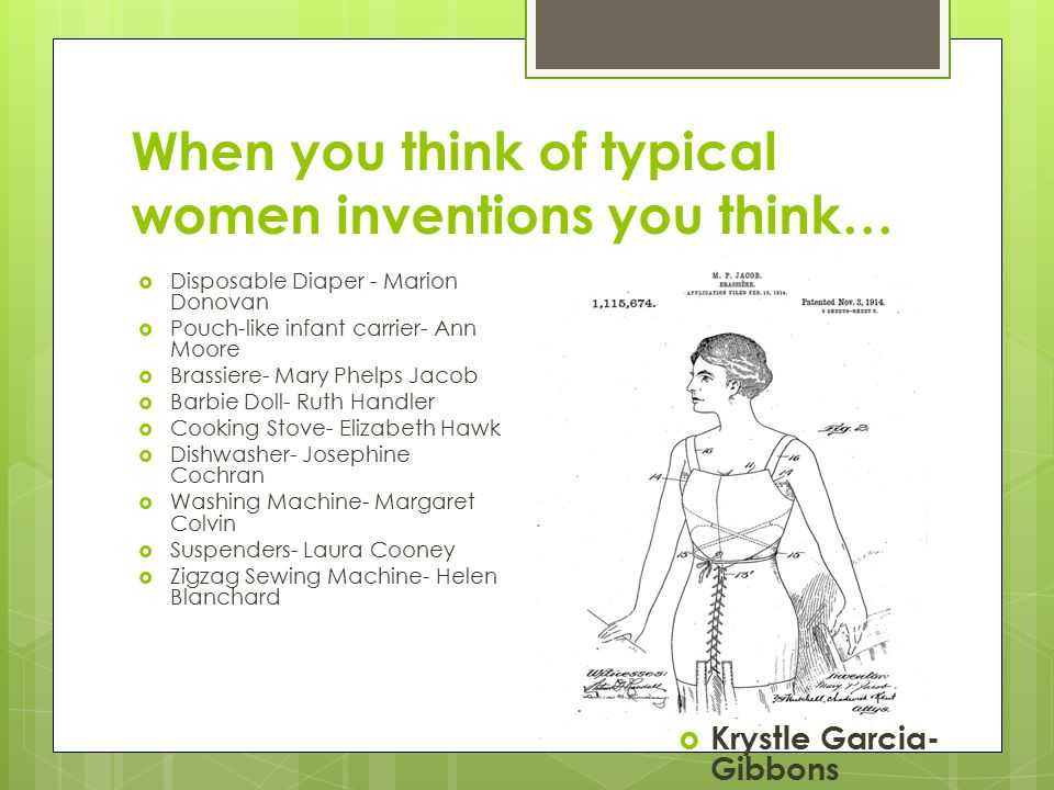 When you think of typical women inventions you think…  Disposable Diaper - Marion Donovan  Pouch-like infant carrier- Ann Moore  Brassiere- Mary Phelps Jacob  Barbie Doll- Ruth Handler  Cooking Stove- Elizabeth Hawk  Dishwasher- Josephine Cochran  Washing Machine- Margaret Colvin  Suspenders- Laura Cooney  Zigzag Sewing Machine- Helen Blanchard  Krystle Garcia- Gibbons