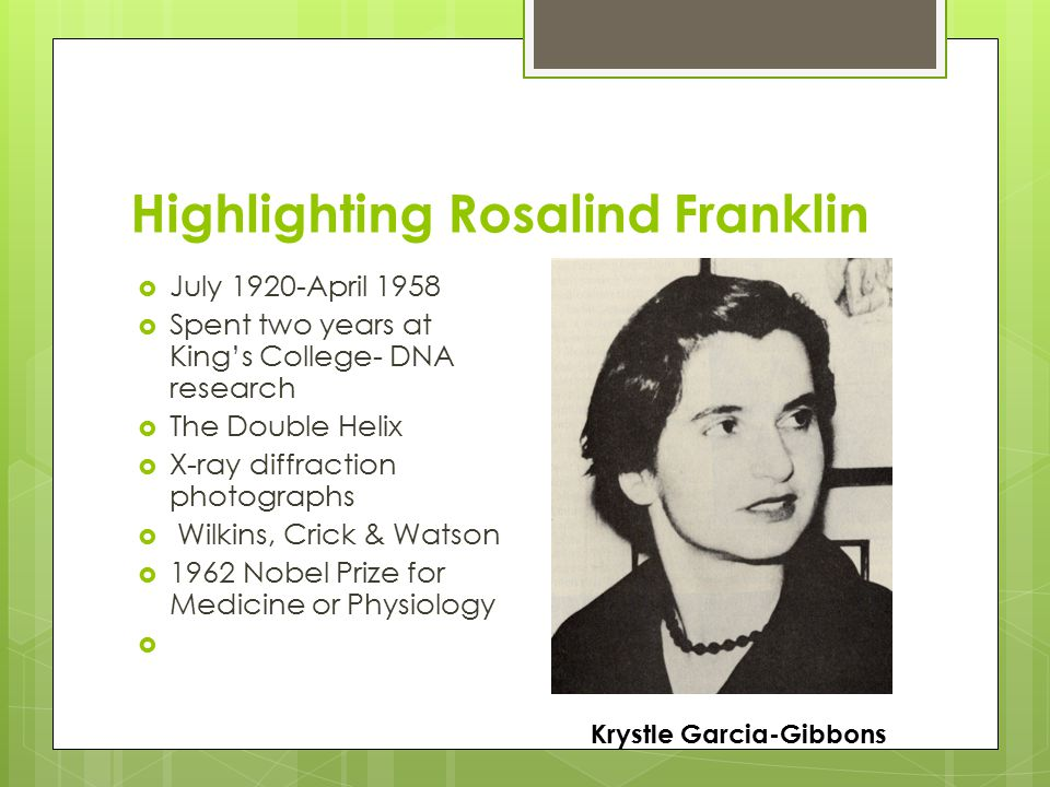 Highlighting Rosalind Franklin  July 1920-April 1958  Spent two years at King's College- DNA research  The Double Helix  X-ray diffraction photographs  Wilkins, Crick & Watson  1962 Nobel Prize for Medicine or Physiology  Krystle Garcia-Gibbons