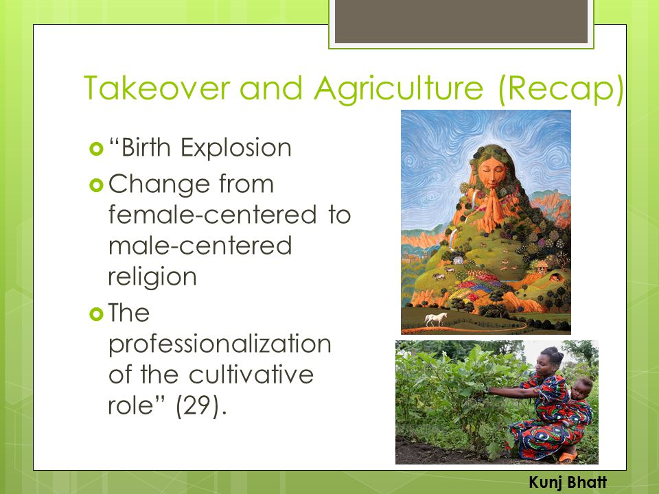 Takeover and Agriculture (Recap)  Birth Explosion  Change from female-centered to male-centered religion  The professionalization of the cultivative role (29).
