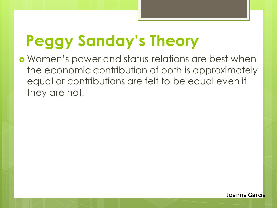 Peggy Sanday's Theory  Women's power and status relations are best when the economic contribution of both is approximately equal or contributions are felt to be equal even if they are not.
