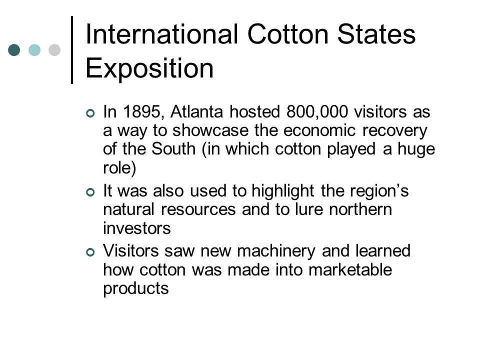 International Cotton States Exposition In 1895, Atlanta hosted 800,000 visitors as a way to showcase the economic recovery of the South (in which cotton played a huge role) It was also used to highlight the region's natural resources and to lure northern investors Visitors saw new machinery and learned how cotton was made into marketable products