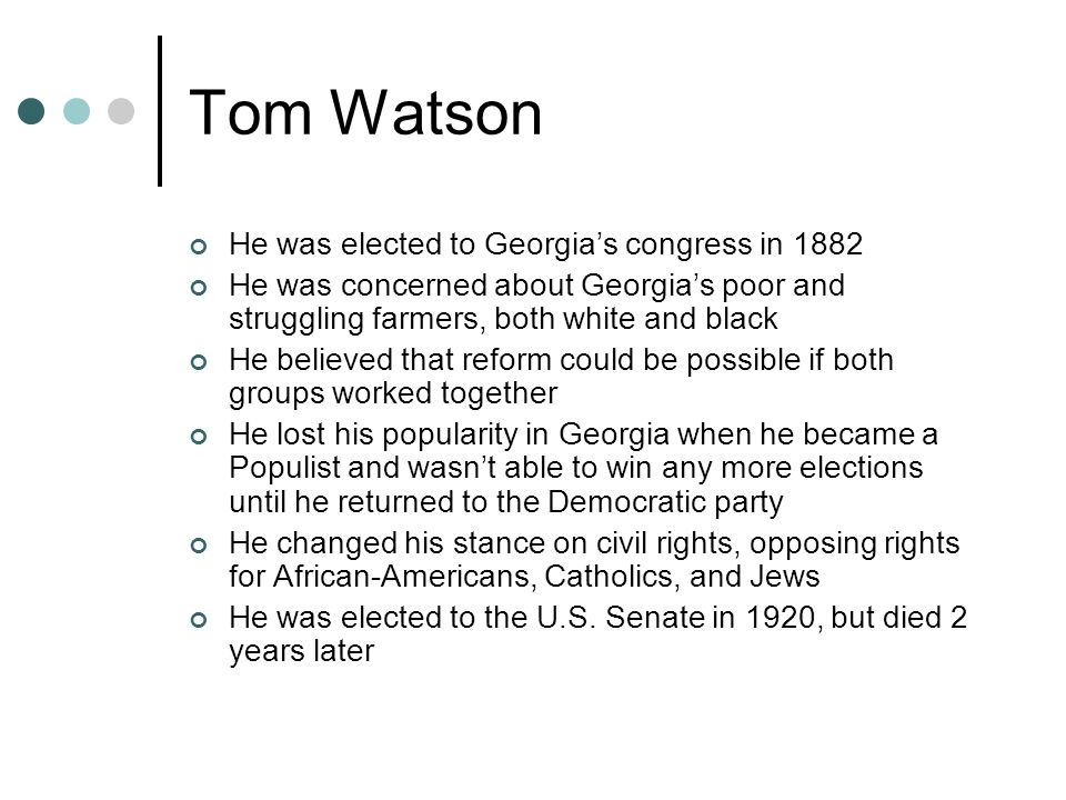 Tom Watson He was elected to Georgia's congress in 1882 He was concerned about Georgia's poor and struggling farmers, both white and black He believed that reform could be possible if both groups worked together He lost his popularity in Georgia when he became a Populist and wasn't able to win any more elections until he returned to the Democratic party He changed his stance on civil rights, opposing rights for African-Americans, Catholics, and Jews He was elected to the U.S.