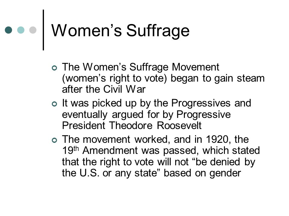 Women's Suffrage The Women's Suffrage Movement (women's right to vote) began to gain steam after the Civil War It was picked up by the Progressives and eventually argued for by Progressive President Theodore Roosevelt The movement worked, and in 1920, the 19 th Amendment was passed, which stated that the right to vote will not be denied by the U.S.